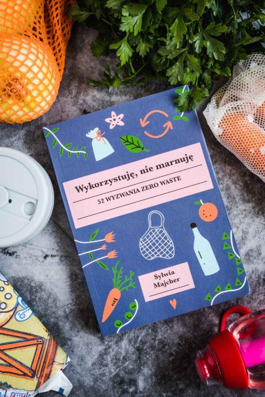 """""""Wykorzystuję, nie marnuję"""" - recenzja książki Sylwii Majcher, czyli jak żyć w duchu zerowaste i dlaczego to takie ważne"""