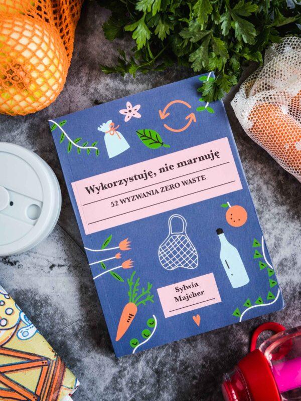 """""""Wykorzystuję, nie marnuję"""" – recenzja książki Sylwii Majcher, czyli jak żyć w duchu zerowaste i dlaczego to takie ważne"""